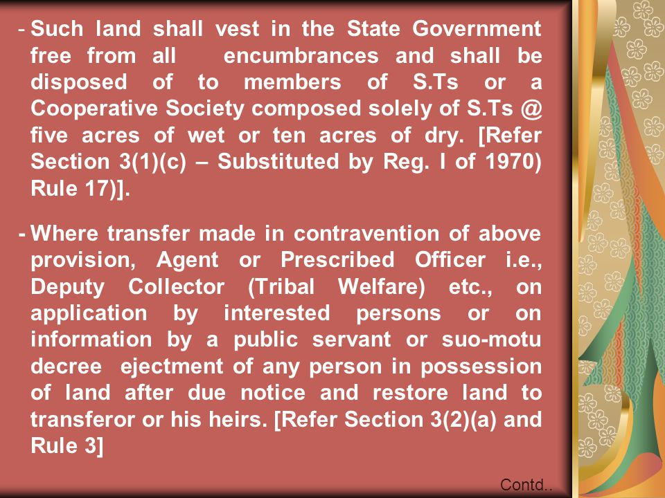 Such land shall vest in the State Government free from all encumbrances and shall be disposed of to members of S.Ts or a Cooperative Society composed solely of S.Ts @ five acres of wet or ten acres of dry. [Refer Section 3(1)(c) – Substituted by Reg. I of 1970) Rule 17)].